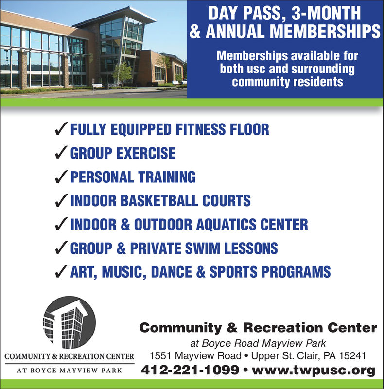 DAY PASS, 3-MONTH& ANNUAL MEMBERSHIPSMemberships available forboth usc and surroundingcommunity residentsFULLY EQUIPPED FITNESS FLOORGROUP EXERCISEPERSONAL TRAININGINDOOR BASKETBALL COURTSINDOOR & OUTDOOR AQUATICS CENTERGROUP & PRIVATE SWIM LESSONSART, MUSIC, DANCE&SPORTS PROGRAMSCommunity & Recreation Centerat Boyce Road Mayview Park1551 Mayview Road. Upper St. Clair, PA 15241412-221-1099. www.twpusc.orgCOMMUNITY & RECREATION CENTERAT BOYCE MAYVIEW PARK