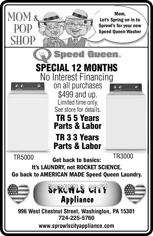 Mom,Laundry is as cool asPOPsummer time breeze withFyour new Speed QueenWasherSpeed Queen.SPECIAL 12 MONTHSNo Interest Financingon all purchases$499 and up.Limited time onlySee store for details.TR 55 YearsParts & LaborTR 3 3 YearsParts & LaborTR5000TR3000Get back to basics:It's LAUNDRY, not ROCKET SCIENCE.Go back to AMERICAN MADE Speed Queen Laundry.Appliance996 West Chestnut Street, Washington, PA 15301724-225-5760www.sprowlscityappliance.com