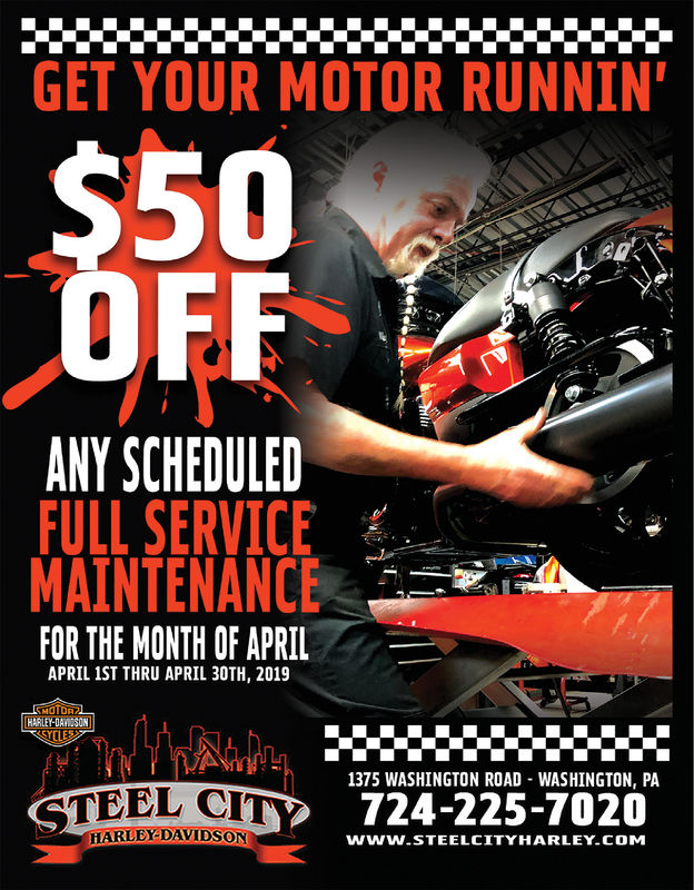 GET YOUR MOTOR RUNNIN'$50OFFANY SCHEDULEDFULL SERVICEMAINTENANCE-FOR THE MONTH OF APRILAPRIL 1ST THRU APRIL 30TH, 2019HARLEY-DAVESON1375 WASHINGTON ROAD WASHINGTON, PASTEEL CIT 724-225-7020HARDEDAVIDSONwww.STEELCITYHARLEY CoM