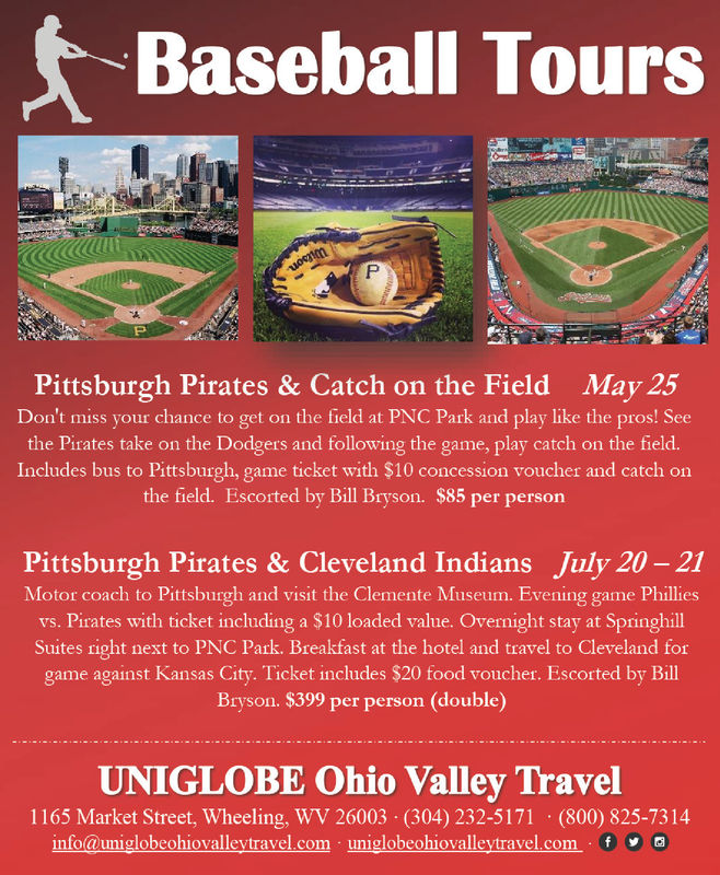Baseball ToursPittsburgh Pirates & Catch on the Field May 25Don't miss your chance to get on the field at PNC Park and play like the pros! Seethe Pirates take on the Dodgers and following the game, play catch on the field.Includes bus to Pittsburgh, game ticket with $10 concession voucher and catch onthe field. Escorted by Bill Bryson. $85 per personPittsburgh Pirates & Cleveland Indians July 20-21Motor coach to Pittsburgh and visit the Clemente Museum. Evening game Philliesvs. Pirates with ticket including a $10 loaded value. Overnight stay at SpringhillSuites right next to PNC Park. Breakfast at the hotel and travel to Cleveland forgame against Kansas City. Ticket includes $20 food voucher. Escorted by BillBryson. $399 per person (double)UNIGLOBE Ohio Valley Travel1165 Market Street, Wheeling, WV 26003 (304) 232-5171 (800) 825-7314info@uniglobeohiovalleytravel.com uniglobeohiovalleytravel.com G