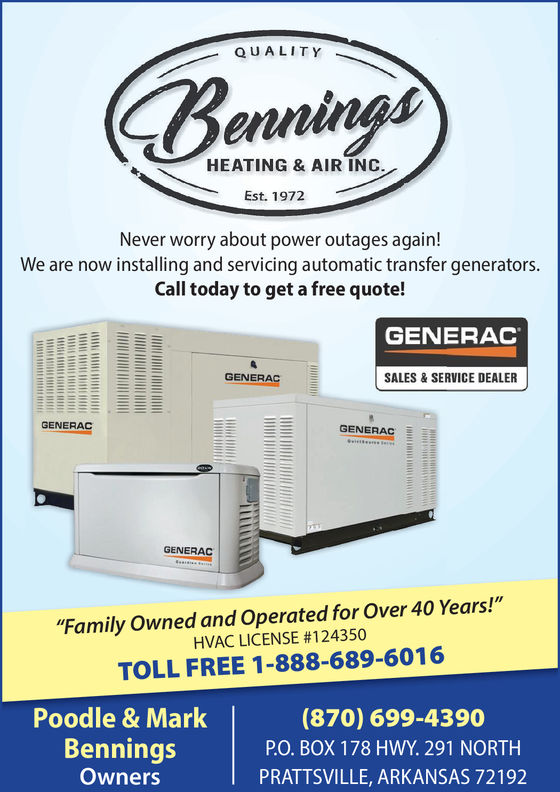 """QUALITYenninHEATING & AIR INCEst. 1972Never worry about power outages again!We are now installing and servicing automatic transfer generators.Call today to get a free quote!GENERACGENERACSALES&SERVICE DEALERGENERACGENERACGENERAC""""Family Owned and Operated for Over 40 Years!""""HVAC LICENSE #124350TOLL FREE 1-888-689-6016Poodle & MarkBenningsOwners(870) 699-4390PO. BOX 178 HWY. 291 NORTHPRATTSVILLE, ARKANSAS 72192"""