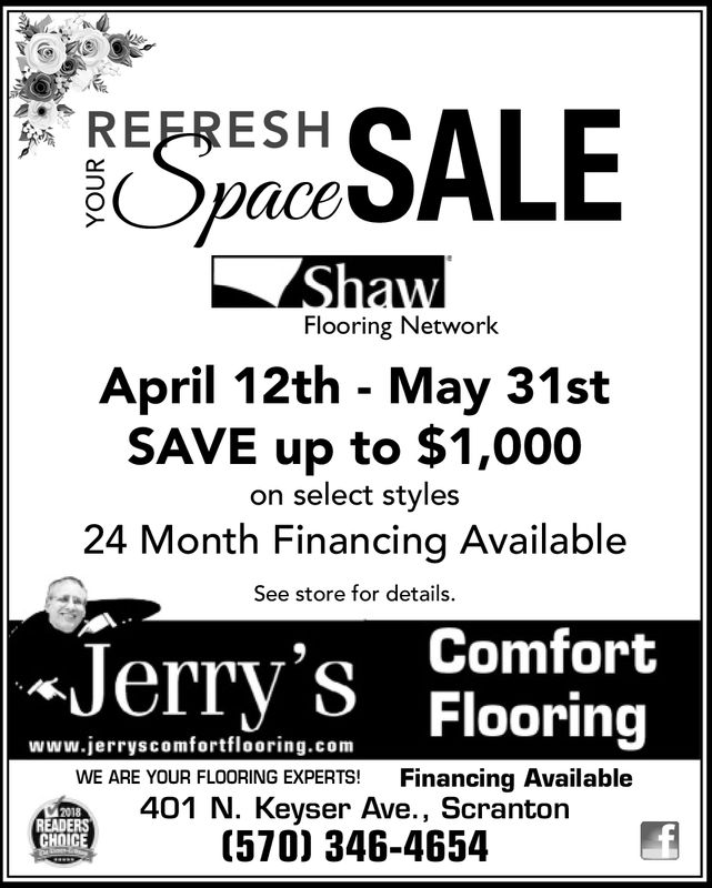 REFRESHLEShawFlooring NetworkApril 12th - May 31stSAVE up to $1,000on select styles24 Month Financing AvailableSee store for details.Jerry S FlooringComfortwww.jerryscomforttlooring.comWE ARE YOUR FLOORING EXPERTS! Financing Available401 N. Keyser Ave., Scranton(570) 346-46542018READERSCHOICE