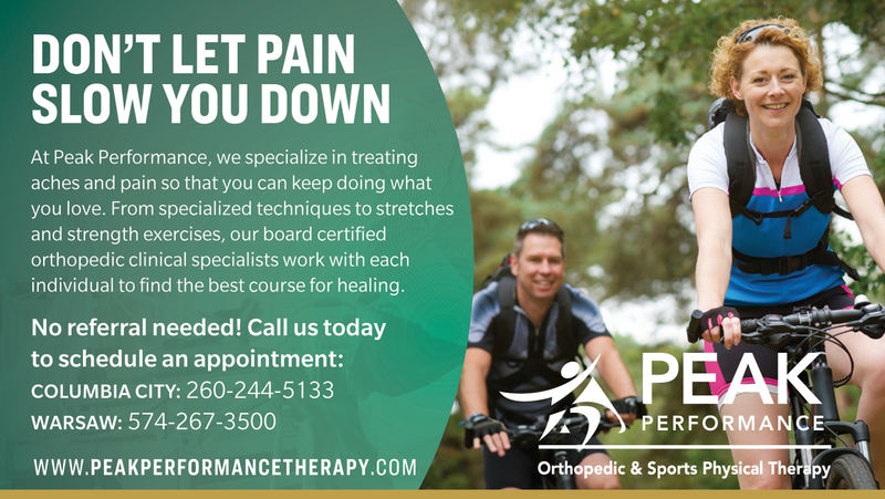 DON'T LET PAINSLOW YOU DOWNAt Peak Performance, we specialize in treatingaches and pain so that you can keep doing whatyou love. From specialized techniques to stretchesand strength exercises, our board certifiedorthopedic clinical specialists work with eachindividual to find the best course for healing.No referral needed! Call us todayto schedule an appointment:COLUMBIA CITY: 260-244-5133WARSAW: 574-267-3500WWW. PEAK PERFORMANCETHERAPY.COMPERFORMANCEOrthopedic & Sports Physical Therapy