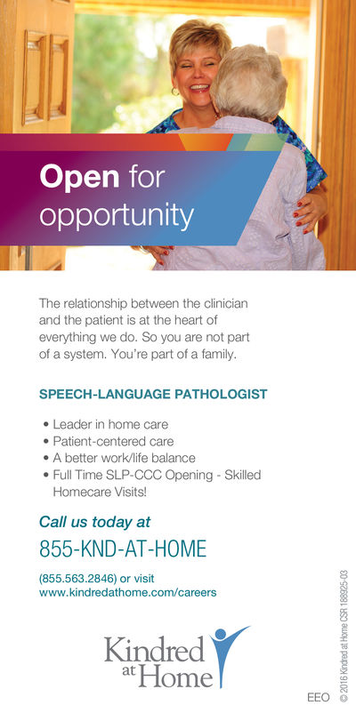 Open foropportunityThe relationship between the clinicianand the patient is at the heart ofeverything we do. So you are not partof a system. You're part of a family.SPEECH-LANGUAGE PATHOLOGIST. Leader in home caree Patient-centered caree A better work/life balance. Full Time SLP-CCC OpeningSkilledHomecare Visits!Call us today at855-KND-AT-HOME(855.563.2846) or visit8www.kindredathome.com/careersKindredatHomeEEO