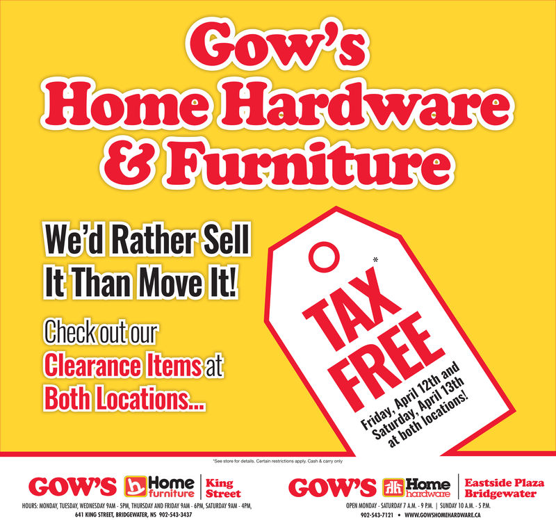 Gow'Some Hardware8 FurnitureWe'd Rather SelIt Than Move ltCheckout ourClearance lItems atBoth Locations.See storefor detailsapply Cash &cary onlyHome Kingfurniture StreetHome Eastside Plazahardware BridgewaterOPEN MONDAY-SATURDAY 7 AM-9 PM.SUNDAY 10 AM 5 PM902-543-7121WWw.GOWSHOMEHARDWARE.CAHOURS: MONDAY, TUESDAY, WEDNESDAY 9AM- 5PM, THURSDAY AND FRIDAY 9AM- 6PM, SATURDAY 9AM -4PM