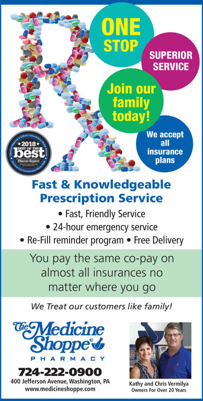 ONESTOPSUPERIORSERVICEJoin ourfamilytoday!We acceptallinsuranceplans2018bestFast & KnowledgeablePrescription ServiceFast, Friendly Service24-hour emergency serviceRe-Fill reminder program . Free DeliveryYou pay the same co-pay onalmost all insurances nomatter where you goWe Treat our customers like family!MedicineShoppe*PHARMACY724-222-0900400 Jefferson Avenue, Washington, PAwww.medicineshoppe.comKathy and Chris VermilyaOwners For Over 20 Years