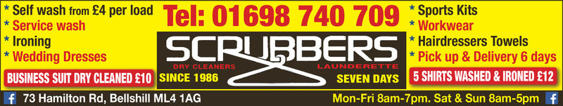 *Self wash from £4 per load* Service washIroning* Wedding DressesBUSINESS SUIT DRY CLEANED £10 SINCE 1986f 73 Hamilton Rd, Bellshill ML4 1AGSports Kits*Workwear* Hairdressers Towels*Pick up &Delivery 6 daysSCRUBBERSDRY CLEANERSLAUNDERETTESEVEN DAYs 5 SHIRTS WASHED & IRONED £12Mon-Fri 8am-7pm. Sat & Sun 8am-5pm f