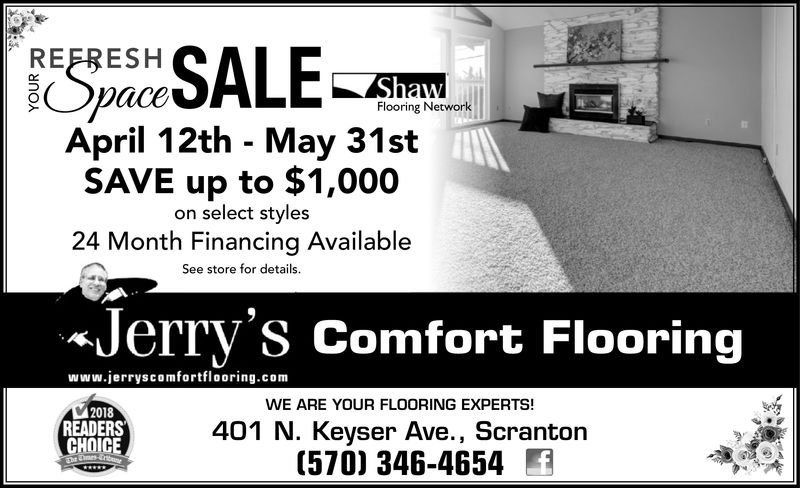 REFRESHaceFlooring NetworkApril 12th - May 31stSAVE up to $1,000on select styles24 Month Financing AvailableSee store for details.«Jerry's Comfort Flooringwww.jerryscomfortflooring.comWE ARE YOUR FLOORING EXPERTS!2018READERSCHOICE401 N. Keyser Ave., Scranton(570) 346-4654