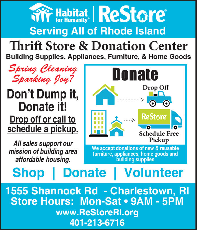 Habitat ReStorefor HumanityServing All of Rhode lslandThrift Store & Donation CenterBuilding Supplies, Appliances, Furniture, & Home Goodsaan ced pniDon't Dump it,DonateSparking foy?Drop OffDonate it!Drop off or call toReStore||:::|scheduleapickup.lschedule FreePickupAll sales support ourmission of building areaaffordable housing.We accept donations of new & reusablefurniture, appliances, home goods andbuilding suppliesShop Donate Volunteer1555 Shannock Rd - Charlestown, RStore Hours: Mon-Sat 9AM 5PMwww.ReStoreRl.org401-213-6716