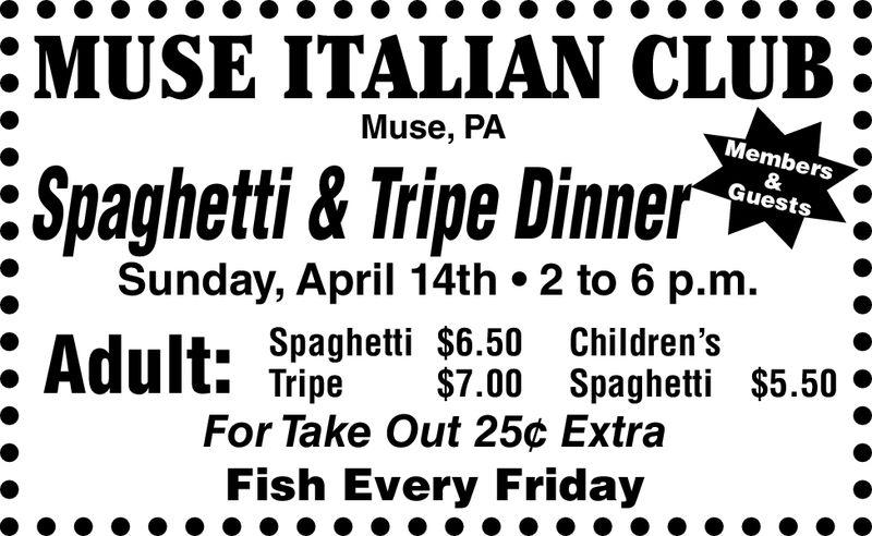 :MUSE ITALIAN CLUB.Muse, PAMembersGuestsSpaghetti & Tripe DinnerSunday, April 14th. 2 to 6 p.m. Spaghetti $6.50 Children's» Tripe $7.00 Spaghetti $5.50 *For Take Out 25c ExtraFish Every Friday