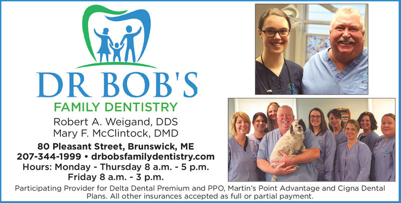 DR BOB'SFAMILY DENTISTRYRobert A. Weigand, DDSMary F. McClintock, DMD80 Pleasant Street, Brunswick, ME207-344-1999 drbobsfamilydentistry.comHours: Monday-Thursday 8 a.m.-5 p.mFriday 8 a.m.-3 p.mParticipating Provider for Delta Dental Premium and PPO, Martin's Point Advantage and Cigna DentalPlans. All other insurances accepted as full or partial payment