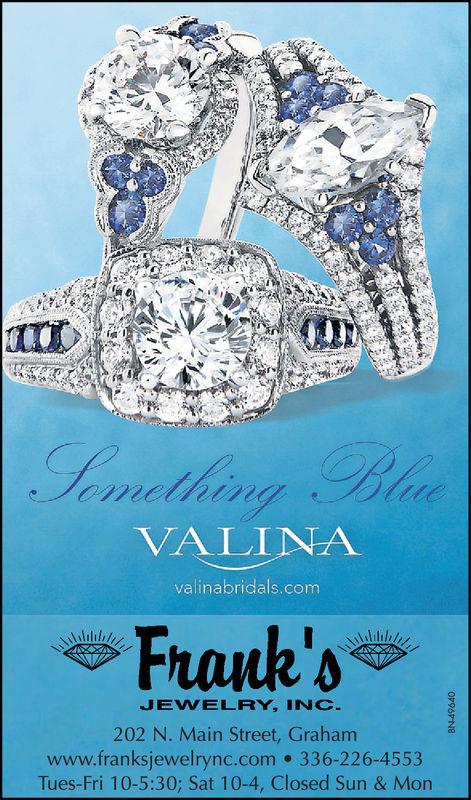 VALINAvalinabridals.comFrank'sJEVELRY, INC202 N. Main Street, Grahamwww.franksjewelrync.com 336-226-4553Tues-Fri 10-5:30; Sat 10-4, Closed Sun & Mon