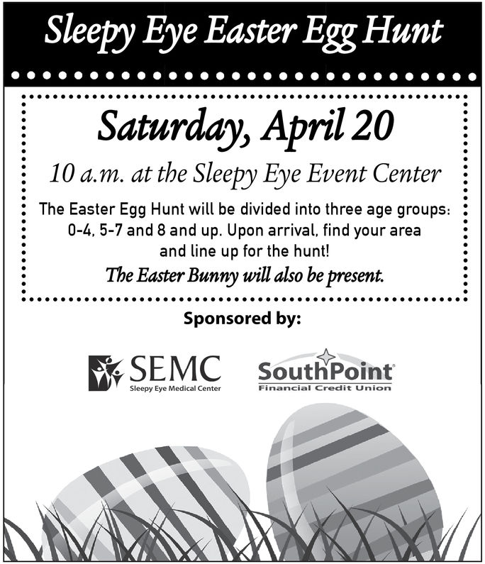 Sleepy Eye Easter Egg HuntSaturday, April 2010 a.m. at the Sleepy Eye Event Center: The Easter Egg Hunt will be divided into three age groups:0-4, 5-7 and 8 and up. Upon arrival, find your areaand line up for the hunt!The Easter Bunny will also be present.Sponsored by:SouthPointSleepy Eye Medical CenterFinancial Credit Union