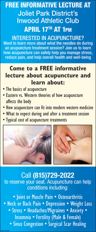 FREE INFORMATIVE LECTURE ATJoliet Park District'sInwood Athletic ClubAPRIL 17TH AT 1PMINTERESTED IN ACUPUNCTURE?Want to learn more about what the needles do duringan acupuncture treatment session? Join us to learnhow acupuncture can safely help you manage stressreduce pain, and help overall health and well-beingCome to a FREE informativelecture about acupuncture andlearn about:The basics of acupunctureEastern vs. Western theories of how acupunctureaffects the bodyHow acupuncture can fit into modern western medicineWhat to expect during and after a treatment sessionTypical cost of acupuncture treatmentsCall (815)729-2022to reserve your seat. Acupuncture can helpconditions includingJoint or Muscle Pain OsteoarthritisNeck or Back Pain Depression. Weight LossStress Headaches/Migraines Anxiety.Insomnia Fertility (Male & Female)Sinus Congestion Surgical Scar Healing