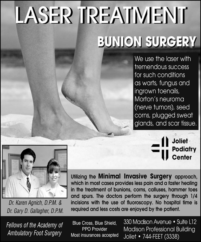 LASER TREATMENTBUNION SURGERYWe use the laser withtremendous succesfor such conditionsas warts, fungus andingrown toenails,Morton's neuroma(nerve tumors), seedcorns, plugged sweatglands, and scar tissue.JolietPodiatryCenterUtilizing the Minimal Invasive Surgery approach,which in most cases provides less pain and a faster healingin the treatment of bunions, corns, calluses, hammer toesl and spurs. The doctors perform the surgery through 1/4Dr. Karen Agnich, D.P.M. & incisions with the use of fluoroscopy. No hospital time isDr. Gary D. Gallagher, D.P.M. required and less costs are enjoyed by the patient.Fellows of the Academy of Blue Cross, Blue ShieldAmbulatory Foot Surgery Most insurances accepted Joliet 744-FEET (3338)330 Madison Avenue . Suite L12Madison Professional BuildingPPO Provider