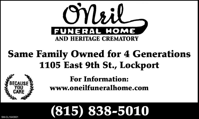 FUNERAL HOMEAND HERITAGE CREMATORYSame Family Owned for 4 Generations1105 East 9th St., LockportFor Information:www.oneilfuneralhome.comBECAUSECARE(815) 838-5010SM-CL1430171