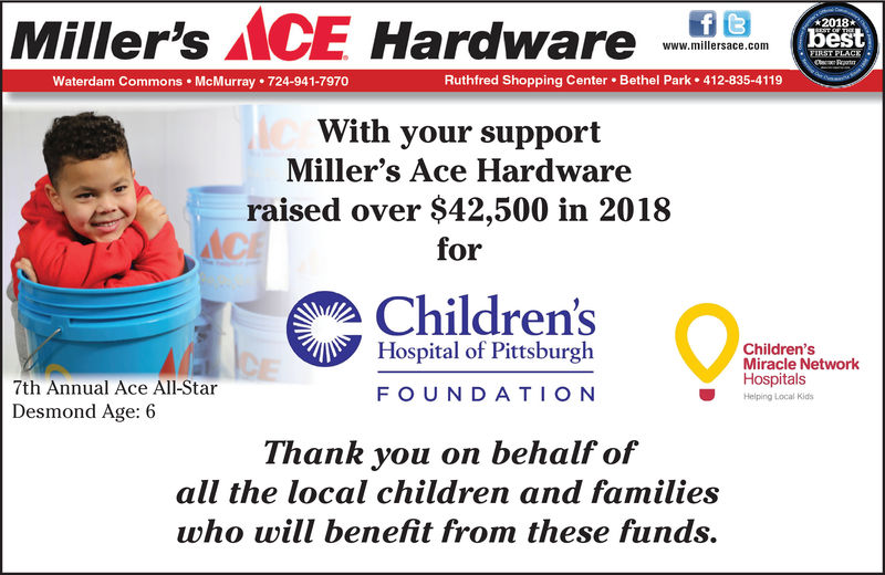 Miller's AACE Hardwarebestwww.millersace.comWaterdam Commons McMurray 724-941-7970Ruthfred Shopping Center Bethel Park 412-835-4119With your supportMiller's Ace Hardwareraised over $42,500 in 2018forChildren'sHospital of PittsburghChildrensMiracle NetworkHospitalsHelping Local Kids7th Annual Ace All-StarDesmond Age: 6FOUNDATIONThank you on behalf ofall the local children and familieswho will benefit from these funds.,