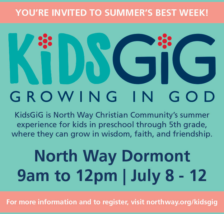 YOU'RE INVITED TO SUMMER'S BEST WEEKKiDSGIGGROWINGINGODKidsGiG is North Way Christian Community's summerexperience for kids in preschool through 5th grade,where they can grow in wisdom, faith, and friendship.North Way Dormont9am to 12pm July 8-12For more information and to register, visit northway.org/kidsgig