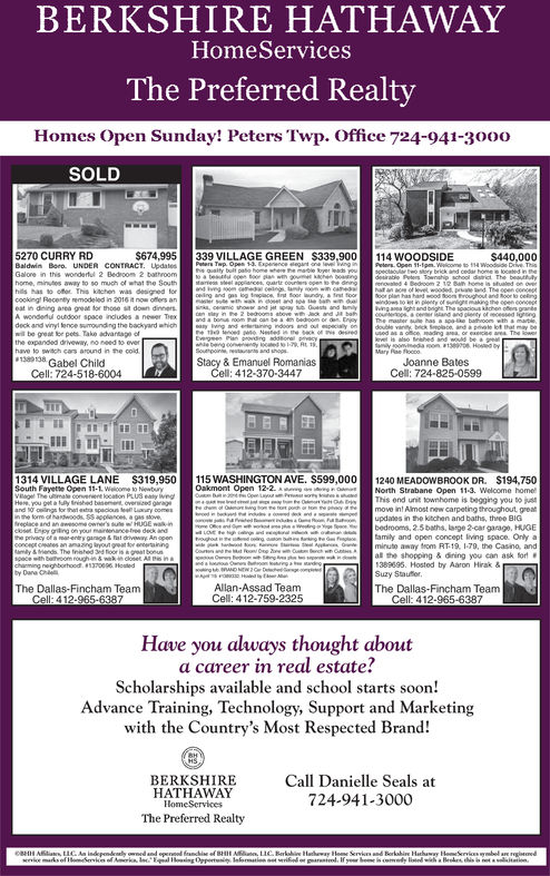 BERKSHIRE HATHAWAYHomeServicesThe Preferred RealtyHomes Open Sunday! Peters Twp. Office 724-941-3000SOLD270 CURRY RD$674,995 339 VILLAGE GREEN $339,900 114 WOODSIDEwondertul 2 Bedroom 2home, minutes away to so much of wtat the Southofor Thiscookingl Recenty remodeled in 2016eat in dining area grea for thoso sit down dinnersA wondenul oudoor spaceee petesTako advantage ofthe expanded driveway, no n4ed to ever1389138 Gabel ChildStacy & Emanuel RomaniasJoanne BatesCell: 724-825-0599Cell: 724-518-6004412-370-344714 VILLAGE LANE $319,950South Fayette Open 11-1. Welto ewbury115 WASHINGTON AVE. S599,0001240 MEADOWBROOK DR.Oakmont Open 12-2North Strabane Open 11-3. Welcome homeS194.750This end unit townhome is begging you to tmove in! Almost new carpeting throughout greatupdates in the kitchen and baths, three BIGbedrooms, 2.5bahs, large 2-car garage, HUGEeoghod eamily and open concept living space. Only aminuto away fom RT 19 1-79, the Casino, andall the shopping & diring you can ask for138969. Hosted by Aaron Hrak &Suzy StautrAllan-Assad TeamCell: 412-759-2325The Dallas-Fincham TeamThe Dallas-Fincham TeamCell: 412-965-6387Have you always thought abouta career in real estate?Scholarships available and school starts soon!Advance Training, Technology, Support and Marketingwith the Country's Most Respected Brand!BERKSHIREHATHAWAYHomeServicesThe Preferred RealtyCall Danielle Seals at724-941-3000