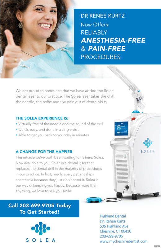 DR RENEE KURTZNow Offers:RELIABLYANESTHESIA-FREE& PAIN-FREEPROCEDURESWe are proud to announce that we have added the Soleadental laser to our practice. The Solea laser takes the drill,the needle, the noise and the pain out of dental visits.THE SOLEA EXPERIENCE IS:Virtually free of the needle and the sound of the drillQuick, easy, and done in a single visitAble to get you back to your day in minutesA CHANGE FOR THE HAPPIERThe miracle we've both been waiting for is here: Solea.Now available to you, Solea is a dental laser thatreplaces the dental dril in the majority of proceduresin our practice. In fact, nearly every patient skipsanesthesia because they just don't need it. Solea isour way of keeping you happy. Because more thananything, we love to see you smile.SOLEACall 203-699-9705 TodayTo Get Started!Highland DentalDr. Renee Kurtz535 Highland AveCheshire, CT 06410203-699-9705www.mycheshiredentist.comS O L E A