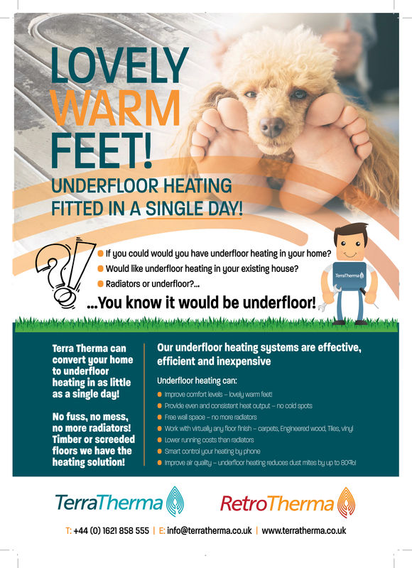LOVELYWARMFEET!UNDERFLOOR HEATINGFITTED IN A SINGLE DAY!If you could would you have underfloor heating in your home?Would like underfloor heating in your existing house?Radiators or underfloor?....'ou know it would be underfiloor!Terra Therma can Our underfloor heating systems are effective,convert your home efficient and inexpensiveto underfloorheating in as little Underfloor heating can:as a single day!mprove comfort levels-o u warm feet8 Provide even and consistent heat output-no oold spots0 Free wall spaoe-no more radiatorsNo fuss, no mess,no more radiators! ·work with vitualyng, foor frd-carpets. Ereneered wood Ties,vidTimber or screededLower unning costs than radiatorsfloors we have theSmart control your heating by phoneheating solution!e Improve air quality- underfloor heating reduces dust mites by up to 80blTerraThermaRetroThermaT: +44 (0) 1621 858 555 E:info@terratherma.co.uk www.terratherma.co.uk