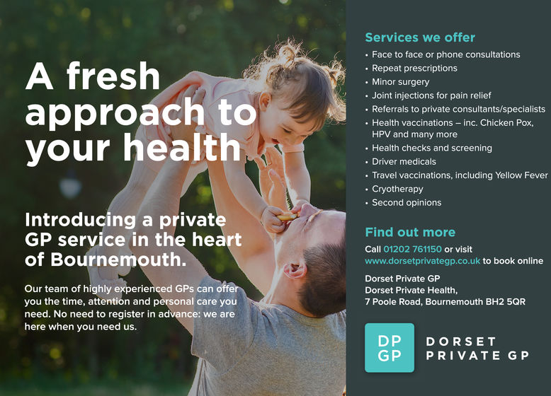 A freshapproach toyour healthServices we offer. Face to face or phone consultationsRepeat prescriptions. Minor surgeryJoint injections for pain relief. Referrals to private consultants/specialists. Health vaccinations - inc. Chicken Pox,HPV and many more. Health checks and screening. Driver medicals. Travel vaccinations, including Yellow Fever.Cryotherapy. Second opinionsIntroducing a privateGP service in the heartFind out moreCall 01202 761150 or visitwww.dorsetprivategp.co.uk to book onlineof Bournemouth.Dorset Private GDorset Private Health7 Poole Road, Bournemouth BH2 5QROur team of highly experienced GPs can offeryou the time, attention and personal care youneed. No need to register in advance: we arehere when you need us.DP DORSETGP PRIVATE GP