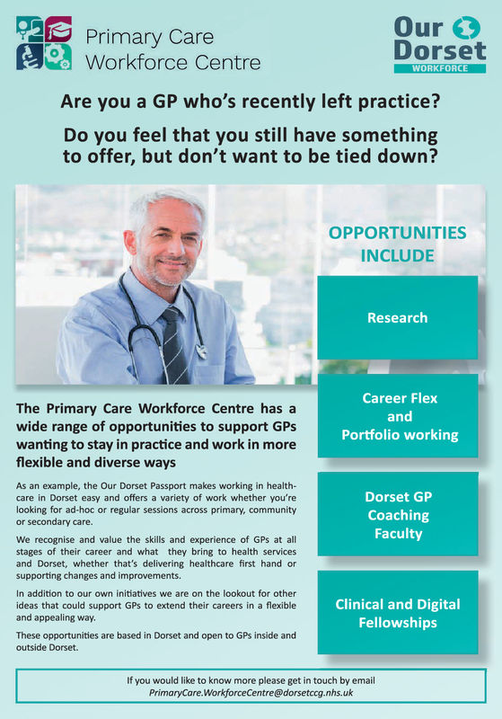 Primary CareOurDorsetWorkforce CentreAre you a GP who's recently left practice?Do you feel that you still have somethingWORKFORCEto offer, but don't want to be tied down?OPPORTUNITIESINCLUDEResearchThe Primary Care Workforce Centre has awide range of opportunities to support GPsCareer FlexandPortfolio workingwanting to stay in practice and work in moreflexible and diverse waysAs an example, the Our Dorset Passport makes working in health-care in Dorset easy and offers a variety of work whether you'relooking for ad-hoc or regular sessions across primary, communityor secondary care.Dorset GPCoachingFacultyWe recognise and value the skills and experience of GPs at allstages of their career and what they bring to health servicesand Dorset, whether that's delivering healthcare first hand orsupporting changes and improvementsIn addition to our own initiatives we are on the lookout for otherideas that could support GPs to extend their careers in a flexibleand appealing way.Clinical and DigitalFellowshipsThese opportunities are based in Dorset and open to GPs inside andoutside Dorset.If you would like to know more please get in touch by emailPrimaryCare.WorkforceCentre@dorsetccg.nhs.uk