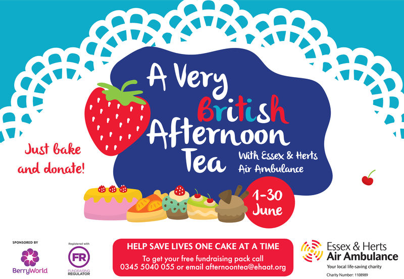 erJust bakeand donate!:, AfternooneteWith Essex & HertsAir Ambulance-30uneEssex & HertsAir AmbulanceHELP SAVE LIVES ONE CAKE AT A TIMEFRTo get your free fundraising pack call0345 5040 055 or email afternoontea@ehaat.orgYour local life-saving charityBerryWorldREGULATORChanity Number: 1108989