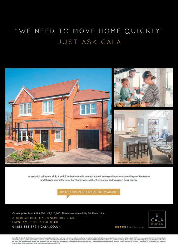 """WE NEED TO MOVE HOME QUICKLY""JUST ASK CALAA beautiful collection of 3, 4 and $ bedroom family homes situated between the picturesque village of Frenshamand thriving market town of Fornhom, with excellent schooling and transport Enks nearbyUP TO 100% PART EXCHANGE' AVAILABLECurrent prices from £495,000 E1,110,000. Showhomes open dolly, 10.300m -5pm.ATHERTON HILL, GARDENERS HILL ROADFARNHAM, SURREY, GU10 4RL01252 883 379 CALA.Co.UKCALAHOMES"