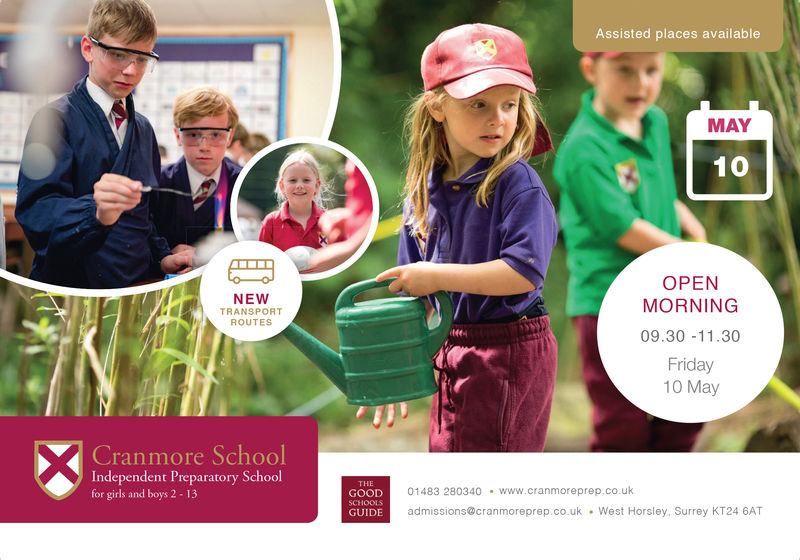 Assisted places availableMAR2NEWTRANSPORTROUTESOPENMORNING09.30 11.30Saturday2nd March2019CranmoreSchoolIndependent Preparatory Schoolfor girls and boys 2 - 1301483 280340 www.cranmoreprep.co.ukGOODSCHOOLSGUIDE admissions@cranmoreprep.co.ukWest Horsley, Surrey KT24 6AT