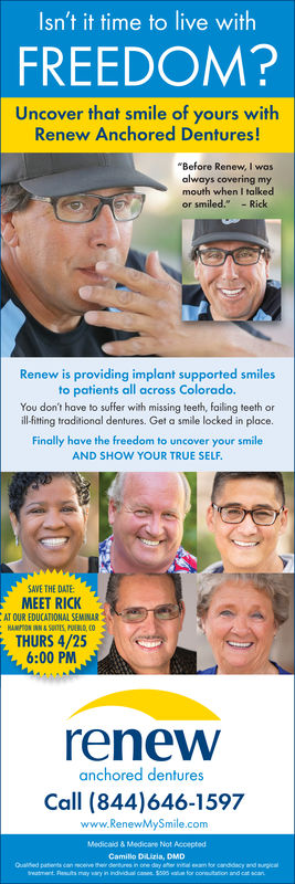"""Isn't it time to live withFREEDOM?Uncover that smile of yours withRenew Anchored Dentures!'Before Renew, I wasalways covering mymouth when I talkedor smiled.""""-RickRenew is providing implant supported smilesto patients all across Colorado.You don't have to suffer with missing teeth, failing teeth orillfiting troditional dentures. Get a smile locked in place.Finally have the freedom to uncover your smileAND SHOW YOUR TRUE SELFSAWE rHE DATE:MEET RICeAT OUR EDUCATIONAL SEMINARiTHURS 4/256:00 PMrenewanchored denturesCall (844)646-1597www.RenewMySmile.comMedicald & Medicare Not AcceptedCamillo Dilizia, DMD"""