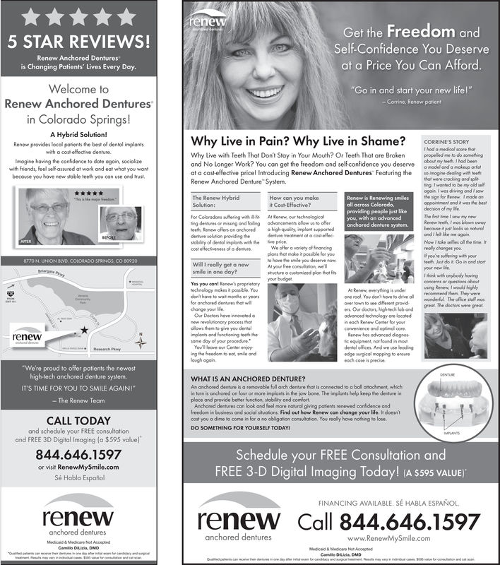 """Get the Freedom andSelf-Confidence You Deserveat a Price You Can Afford5 STAR REVIEWS!Renew Anchored Dentures""""is Changing Patients' Lives Every DayWelcome toRenew Anchored DenturesGo in and start your new life!""""in Colorado Springs!A Hybrid Solution!Why Live in Pain? Why Live in Shame? cRINE'S STORYRenew provides local petients the best of dentel implantswith a cos effective denture.Why Live with Teeth That Don't Stay in Your Mouth? Or Teeth That are Brokenpopeed me to do somethingand No longer Work? You can get the freedom and self.confidencethe confidence to date ogain,you deservemodel and a maleup ortswith friends, feel self-assured at work and eat what you wontbecovse you have new sioble teeth you can use ond trust,at a cost-effective pricel Introducing Renew Anchored Dentures Featuring the simogine dealing with ethRenew Anchored Denture System.hot were crocking and spo be my old seogain Iwos driving ond sowThe Renew HybridHow con you mokeproviding people just likefor Coloradons suffering whiling dentures or missing ond foilingAt Renew, our technolegicoladvoncements allow vs to offesystem.denture solution providing thepobility oi dentol implonts wiath thevepricecost eflectiveness of o denture e offer a varlety of financingplons that make possible for youIf you're puffeving with yourWill I really get a new A your free consulotion, we'llsmile in one day?echnologymakes it possible. YouAs Renew, everything ison nool You don't have to dvlcommend them. They wereerk Our docton, high tech lab andt The decors were reotthemwonderful. The office stoff wosdon't hove to drive ofor anchored dentures that wllOur Doctors have innovatedconvenience and optimal carerenewmplares ond functioninghefic equipment, not found in mostdental offices. And we use leadingedge ungicol mopping to enaureWe're proud to offer patients the newesthigh-tech anchored denture systemIT'S TIME FOR YOU TO SMILE AGAINIWHAT IS AN ANCHORED DENTURE?An anchoned denture is a remavoble full arch denture thot is c"""