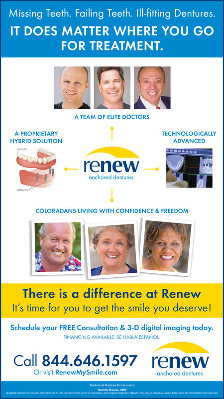 Missing Teeth. Failing Teeth. IlI-fitting Dentures.IT DOES MATTER WHERE YOU GOFOR TREATMENT.A TEAM OF ELITE DOCTORSA PROPRIETARYHYBRID SOLUTIONTECHNOLOGICALLYADVANCEDrenew-anchored denturesCOLORADANS LIVING WITH CONFIDENCE &FREEDOMThere is a difference at RenewIt's time for you to get the smile you deserve!Schedule your FREE Consultation & 3-D digital imaging today.FINANCING AVAILABLE. SE HABLA ESPAÑOLCall 844.646.1597renewOr visit RenewMySmile.comanchored dentures