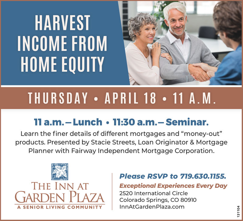 """HARVESTINCOME FROMHOME EQUITYTHURSDAY APRIL 18 11 A.M11 a.m.-Lunch 11:30 a.m.-Seminar.Learn the finer details of different mortgages and """"money-out""""products. Presented by Stacie Streets, Loan Originator & MortgagePlanner with Fairway Independent Mortgage Corporation.Please RSVP to 719.630.1155.THE INN ATExceptional Experiences Every Day2520 International CircleColorado Springs, CO 80910InnAtGardenPlaza.comA SENIOR LIVING COMMUNITY"""