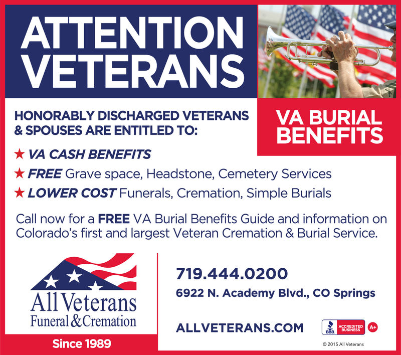 ATTENTIONVETERANSSVA BURIALBENEFITSHONORABLY DISCHARGED VETERANS& SPOUSES ARE ENTITLED TO: VA CASH BENEFITS FREE Grave space, Headstone, Cemetery Services LOWER COST Funerals, Cremation, Simple BurialsCall now for a FREE VA Burial Benefits Guide and information onColorado's first and largest Veteran Cremation & Burial Service.719.444.02006922 N. Academy Blvd., CO SpringsAllVeteransFuneral&CremationALLVETE| ALLVETERANS.COM [ ESince 19892015 All Veterans