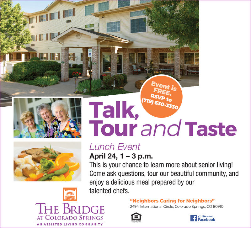 """Event isFREE.RSVP to(719) 630-3330Talk,Tour and TasteLunch EventApril 24,1- 3 p.m.This is your chance to learn more about senior living!Come ask questions, tour our beautiful community, andenjoy a delicious meal prepared by ouranted chefs.""""Neighbors Caring for Neighbors""""2494 International Circle, Colorado Springs, CO 80910THE BRIDGEAT COLORADO SPRINGSLike us onFacebookAN ASSISTED LIVING COMMUNITY"""
