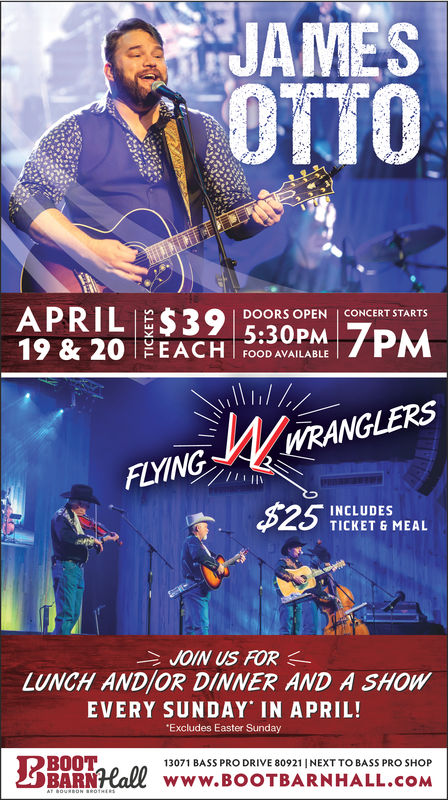 JAMESDOORS OPEN | CONCERT STARTS5:30PM19 & 20 EACH EPMFOOD AVAILABLEFLYINGINCLUDESTICKET & MEALJOIN US FORLUNCH ANDIOR DINNER AND A SHOWEVERY SUNDAY IN APRIL!Excludes Easter SundayBOOTBARRall www.BOOTBARNHALL.COM13071 BASS PRO DRIVE 80921 |NEXT TO BASS PRO SHOP