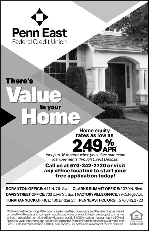 Penn EastFederal Credit UnionThere'sValuein yourHomeHome equityrates as low as24 APRfor up to 36 months when you utilize automaticloan payments through Direct Deposit!Call us at 570-342-2720 or visitany office location to start yourfree application today!SCRANTON OFFICE: 441 N. 7th Ave. I CLARKS SUMMIT OFFICE: 1070N. Blvd.DAVIS STREET OFFICE: 720 Davis St, Scr. I FACTORYVILLE OFFICE:99 College Ave.TUNKHANNOCK OFFICE: 130 Bridge St. I PENNEASTFCU.ORG | 570.342.2720APR-Annual Percentage Rate Loans are for qualified borowers and the rate given is basedon creditworthinesswithoutnotice MinimumHomeEquity Loanamountis$1,000,maximumloanamountis90%ofappraisal value less mortgagebalanceisappícable. PrimaryPA residences only.Current PennEastFCU loans must include $10000 new money Full details are avalable at the credit uni LENDERand loan payment through direct deposit. Rates are subject to changeHOUSNS