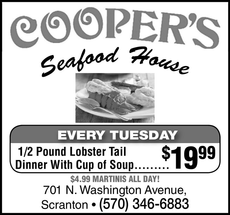 COOPER'SSeafoodEVERY TUESDAY1/2 Pound Lobster Tail $1099$4.99 MARTINIS ALL DAY!701 N. Washington Avenue,Scranton (570) 346-6883