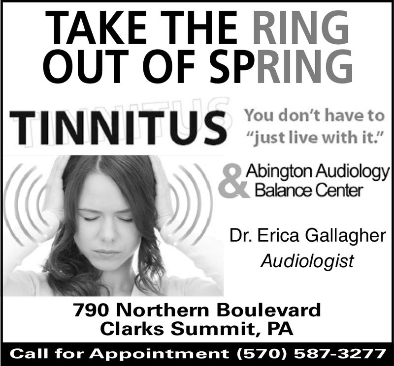 """TAKE THE RINGOUT OF SPRINGYou don't have to""""just live with it.""""Abington AudiologyBalance CenterDr. Erica GallagherAudiologist790 Northern BoulevardClarks Summit, PACall for Appointment (570) 587-3277"""
