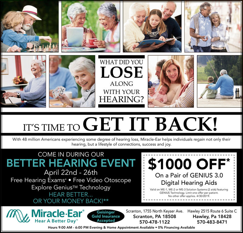 IWHAT DID YOULOSEALONGWITH YOURHEARING?ITS TIME TO GET IT BACK!With 48 million Americans experiencing some degree of hearing loss, Miracle-Ear helps individuals regain not only theirhearing, but a lifestyle of connections, success and joyCOME IN DURING OURBETTER HEARING EVENT$1000 OFF*April 22nd - 26thFree Hearing Exams Free Video OtoscopeExplore GeniusTM TechnologyHEAR BETTER...OR YOUR MONEY BACK!**: On a Pair of GENIUS 3.0Digital Hearing AidsValid on ME-1, ME-2 or ME-3 Solution Systems (2 aids) featuringGENIUS Technology. Limit one offer per patient.No other offer applics. 4/30/2019Miracle-EarHear A Better DayGeisingerGold InsuranceAcceptedScranton, 1755 North Keyser Ave.Scranton, PA 18508570-478-1122Hawley 2515 Route 6 Suite CHawley, Pa 18428570-483-8471Hours 9:00 AM-6:00 PM Evening & Home Appointment Available . 0% Financing Available