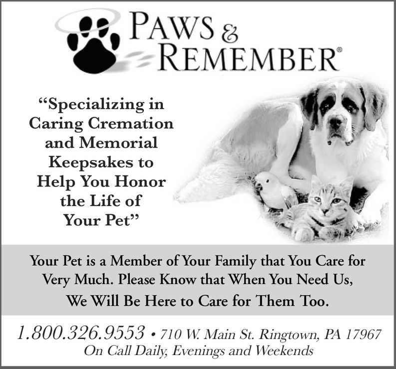 """REMEMBER""""Specializing inCaring Cremationand MemorialKeepsakes toHelp You Honorthe Life ofYour Pet""""Your Pet is a Member of Your Family that You Care forVery Much. Please Know that When You Need Us,We Will Be Here to Care for Them Too.1.800.326.9553-710 W. Main St. Ringtown, PA 17967On Call Daily Evenings and Weekends"""