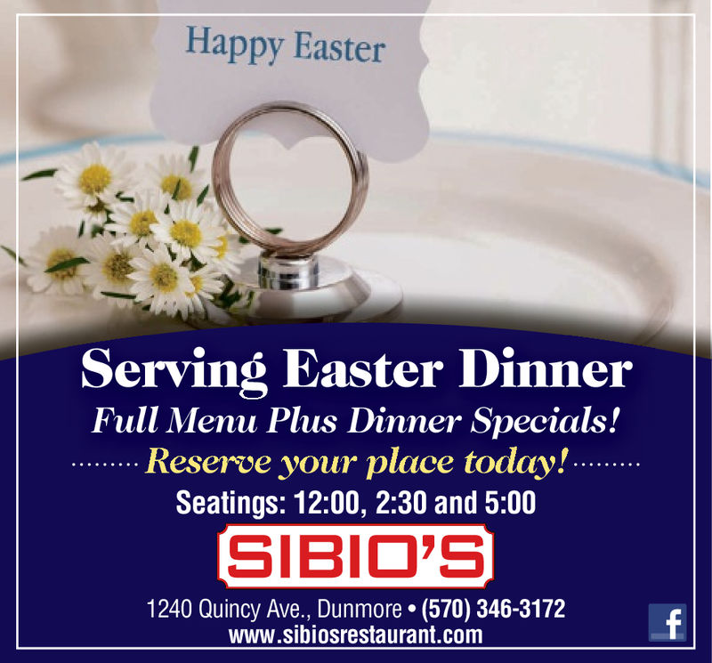 Happy EasterServing Easter DinnerFull Menu Plus Dinner Specials!Reserve your place today'!....Seatings: 12:00, 2:30 and 5:00SIBIO'S1240 Quincy Ave., Dunmore. (570) 346-3172www.sibiosrestaurant.com