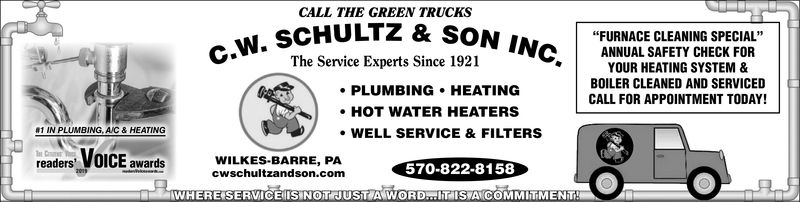 "CALL THE GREEN TRUCKSSCHULTZ & SONThe Service Experts Since 1921""FURNACE CLEANING SPECIAL""CANNUAL SAFETY CHECK FORYOUR HEATING SYSTEM &BOILER CLEANED AND SERVICEDCALL FOR APPOINTMENT TODAY!PLUMBING HEATINGHOT WATER HEATERS1 IN PLUMBING, AIC& HEATINGWELL SERVICE & FILTERSCEsan.02 -570-8322-3153WILKES-BARRE, PAcwschultzandson.comreadersawarWHERE SERVICE IS NOT JUST A WORD. .HT IS A COMMITMENT"