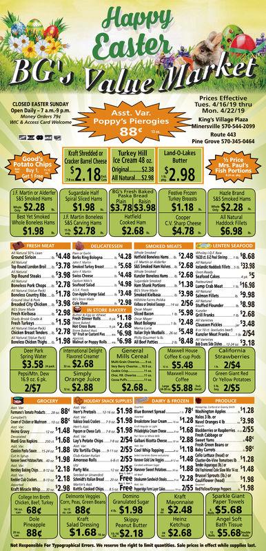 Prices EffectiveTues. 4/16/19 thruMon. 4/22/19CLOSED EASTER SUNDAYOpen Daily-7am-9 p.m.Money Orders 794WC & Access Cvrd WelkomeAsst. VarPoppy's PierogiesKing's Village Plazainersville570-544-2099Pine Grove 570-345-0464Kraft ShreddedTurkey Hill Land-0-LakesCracker Barrel Cheese Ice Cream 48 oz.ButterPotato ChipsMrs. Paul'sFish Portions.8 2.98Hazle 8585 Smoked HasSpiral Slced aPainRaisnTurkny Breasts 85 Smoked Hams$2.28$1.98 $3.78 53.98 $1.18 $2.28Best Yet Smoked JE. Martin BonelessWhole Boneless Hams $85 Canving HamsHatfieldCooked HamCooperAll NaturalCV. Sharp Cheese Haddock FRets$1.98$2.78$2.68$4.78$6.98Ground Sirloin$4.48$4.48 kinde Bood2.68 5S2.78 odd4.98 Pr1.38 16.98Breaded Cty Chicden 3.98 CFresh Kilelba9b2.98256 Sufle For$8.98$2.682.48 dsasen $3.48Grill Franks1581.18ee nen 1.986.98$8.483.18Flavored CreamerMills Cereal Cotfee k-cup Pods$3.58$2.68ManwelGreen Giant RedOr Yellow Potancesrange Juice$2.68.55.8825516848698Fresh Geen Beas of188Free Si 81.98Kraft Mitade Whip.oor . 2.98 Kettle Cocked Oipl#soKraftSparkle GiantChicken, Beef, TurktyBeans Granulated Sugar |M1-1283c|-$1.98|_ $2.48|LS5.6863cPineapple Salad DressingSk$1.68$2.18$2.68Net Responsible Fer Typographical Errars. We reserve the right to limit quantities Sale prices in effect while supplies last$5.68
