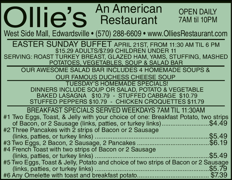 An AmericanRestaurantOPEN DAILY7AM til 10PMWest Side Mall, Edwardsville. (570) 288-6609. www.OlliesRestaurant.comEASTER SUNDAY BUFFET APRIL 21ST, FROM 11:30 AM TIL 6 PM$15.29 ADULTS/799 CHILDREN UNDER 11SERVING: ROAST TURKEY BREAST, GLAZED HAM, YAMS, STUFFING, MASHEDPOTATOES, VEGETABLES, SOUP & SALAD BAROUR AWESOME SALAD BAR INCLUDES 4 HOMEMADE SOUPS &OUR FAMOUS DUCHESS CHEESE SOUPTUESDAY'S HOMEMADE SPECIALSDINNERS INCLUDE SOUP OR SALAD, POTATO & VEGETABLEBAKED LASAGNA $10.79 STUFFED CABBAGE $10.79STUFFED PEPPERS $10.79 CHICKEN CROQUETTES $11.79BREAKFAST SPECIALS SERVED WEEKDAYS 7AM TIL 11:30AM#1 Two Eggs, Toast, & Jelly with your choice of one: Breakfast Potato, two strips$4.49#2 Three Pancakes with 2 strips of Bacon or 2 Sausage(links, patties, or turkey links).$5.49$6.19$5.49$5.79#3 Two Eggs, 2 Bacon, 2 Sausage, 2 Pancakes#4 French Toast with two strips of Bacon or 2 Sausage#5 Two Eggs, Toast & Jelly, Potato and choice of two strips of Bacon or 2 Sausage(links, patties, or turkey links)..#6 Any Omelette with toast and breakfast potato$7.39