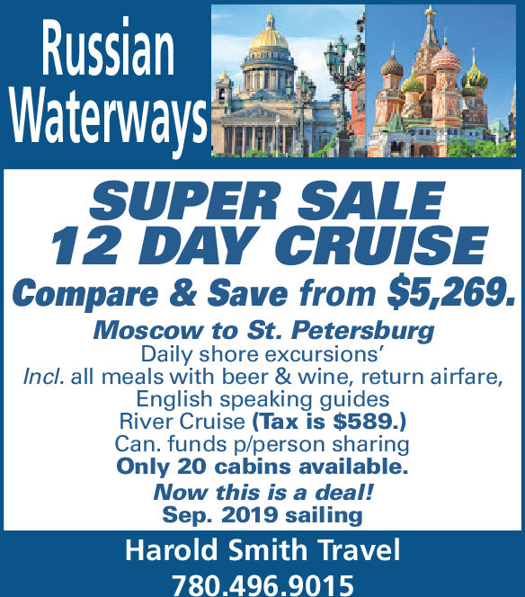 RussianWaterwaysSUPER SALE12 DAY CRUISECompare & Save from $5,269.Moscow to St. PetersburgDaily shore excursions'Incl. all meals with beer & wine, return airfare,English speaking guidesRiver Cruise (Tax is $589.)Can. funds p/person sharingOnly 20 cabins available.Now this is a deal!Sep. 2019 sailingHarold Smith Travel780.496.9015