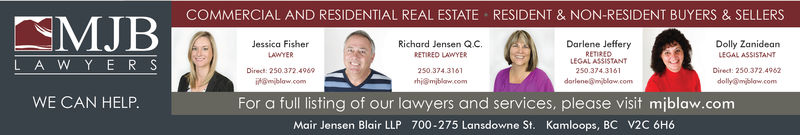 COMMERCIAL AND RESIDENTIAL REAL ESTATEJessica FisherLAWYERDirect: 250.372.4969itam blow comRESIDENT & NON-RESIDENT BUYERS & SELLERSDolly Zanidean372.4962Richard Jensen Q.CRETRED LAWYERDarlene JefferyRETIREDLEGAL ASSISTANT250.374.3161LEGAL ASSISTANTL A W Y E R SDirect: 250.hi miblaw.comdolly@mblow.comWE CAN HELP.For a full listing of our lawyers and services, please visit mjiblaw.comMair Jensen Blair LLP 700-275 Lansdowne St. Kamloops, BC V2C 6H6