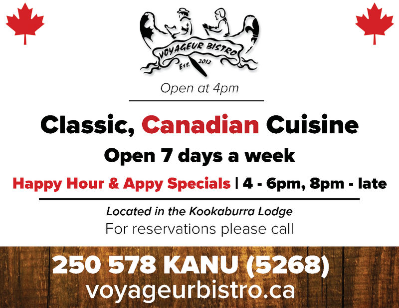 S)Open at 4pmClassic, Canadian CuisineOpen 7 days a weekHappy Hour & Appy SpecialsI 46pm. 8pm - lateLocated in the Kookaburra LodgeFor reservations please call250 578 KANU (526voyageurbistro.ca