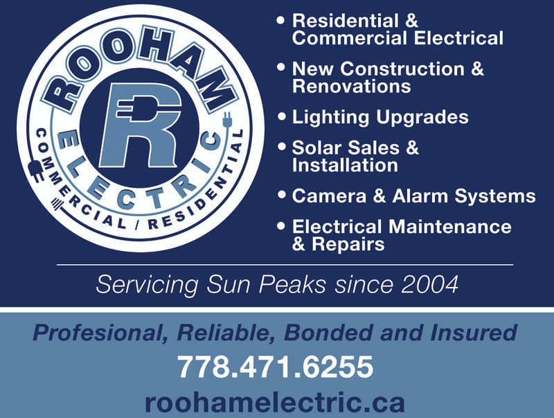 . Residential &OHCommercial ElectricalNew Construction &Renovationse Lighting UpgradesSolar Sales &Installation* Camera & Alarm Systems» Electrical MaintenanceRES& RepairsServicing Sun Peaks since 2004Profesional, Reliable, Bonded and Insured778.471.6255roohamelectric.ca